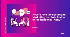 How to Find the Best Digital Marketing Institute Trainer or Freelancer in Trichy santhosh natarajan
