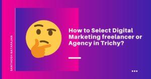 How to Select Digital Marketing freelancer or Agency company in Trichy santhosh natarajan